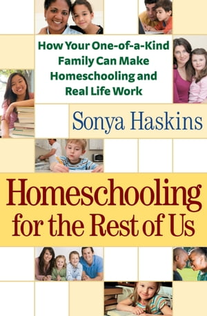 Homeschooling for the Rest of Us How Your One-of-a-Kind Family Can Make Homeschooling and Real Life Work