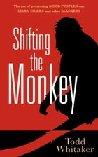 Shifting the Monkey: The Art of Protecting Good People From Liars, Criers, and Other Slackers by Todd Whitaker