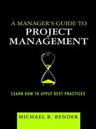 A Manager's Guide to Project Management: Learn How to Apply Best Practices by Michael B. Bender