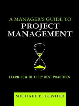 Book A Manager's Guide to Project Management: Learn How to Apply Best Practices by Michael B. Bender