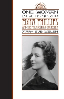 Book One Woman in a Hundred: Edna Phillips and the Philadelphia Orchestra by Mary Sue Welsh