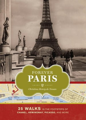 Forever Paris 25 Walks in the Footsteps of Chanel,  Hemingway,  Picasso,  and More