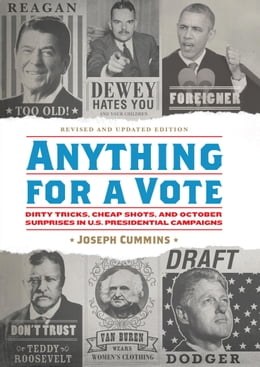 Book Anything for a Vote: Dirty Tricks, Cheap Shots, and October Surprises in U.S. Presidential Campaigns by Joseph Cummins