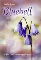Bluebell: A True Time-Travelling Fairytale by Andre Below