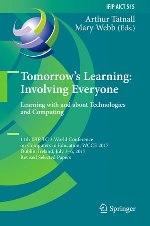 Tomorrow's Learning: Involving Everyone. Learning with and about Technologies and Computing: 11th IFIP TC 3 World Conference on Computers in Education, WCCE 2017, Dublin, Ireland, July 3-6, 2017, Revised Selected Papers