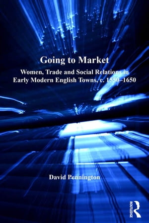 Going to Market Women,  Trade and Social Relations in Early Modern English Towns,  c. 1550-1650