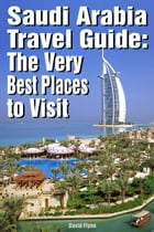 Saudi Arabia Travel Guide: The Very Best Places to Visit by David Flynn