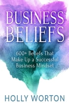 Business Beliefs: 600+ Beliefs That Make Up a Successful Business Mindset by Holly Worton
