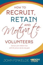 How to Recruit, Retain and Motivate Volunteers: Increase your volunteer base with this proven step-by-step guide by John Finkelde