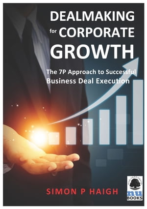 Dealmaking for Corporate Growth: The 7 P Approach to Successful Business Deal Execution by Simon Haigh