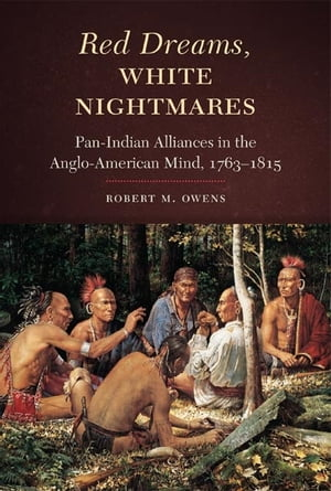 Red Dreams,  White Nightmares Pan-Indian Alliances in the Anglo-American Mind,  1763?1815