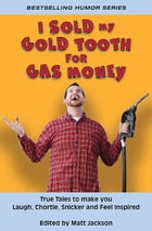 I Sold My Gold Tooth for Gas Money: True Tales to Make you Laugh, Chortle, Snicker and Feel Inspired by Matt Jackson