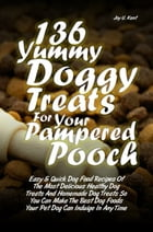 136 Yummy Doggy Treats For Your Pampered Pooch: Easy & Quick Dog Food Recipes Of The Most Delicious Healthy Dog Treats And Homemade Dog Treats So Yo by Joy U. Kent