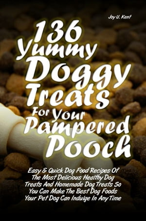 136 Yummy Doggy Treats For Your Pampered Pooch Easy & Quick Dog Food Recipes Of The Most Delicious Healthy Dog Treats And Homemade Dog Treats So You C