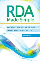 RDA Made Simple: A Practical Guide to the New Cataloging Rules by Amy Hart