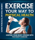 Exercise Your Way To Physical Health by Anonymous