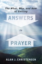 The What, Why, and How of Getting Answers to Prayer by Alan J. Christensen