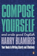 Compose Yourself: and write good English by Harry Blamires