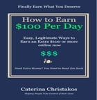How to Earn a Hundred Dollars a Day Online: Easy, Legitimate Ways to Earn an Extra $100 or More Online Now by Caterina Christakos