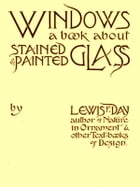 Windows, A Book About Stained and Painted Glass by Lewis F. Day
