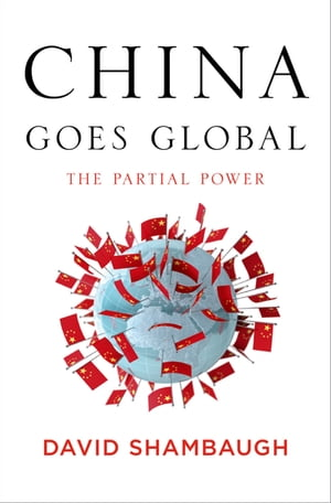 China Goes Global: The Partial Power: The Partial Power by David Shambaugh