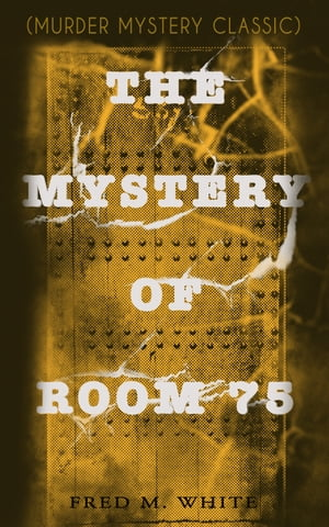 THE MYSTERY OF ROOM 75 (Murder Mystery Classic): Crime Thriller by Fred M. White
