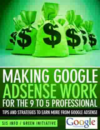 Making Google Adsense Work for the 9 to 5 Professional: Tips and Strategies to Earn More from Google Adsense