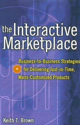 Book The Interactive Marketplace: Business-to-Business Strategies for Delivering Just-in-Time, Mass… by Brown, Keith