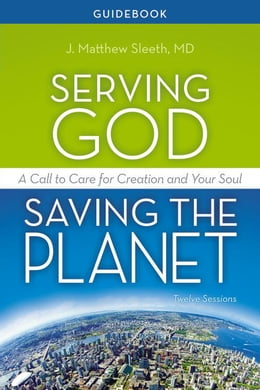Book Serving God, Saving the Planet Guidebook: A Call to Care for Creation and Your Soul by J. Matthew Sleeth, M.D.