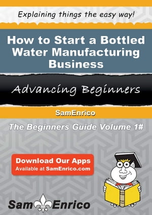 How to Start a Bottled Water Manufacturing Business: How to Start a Bottled Water Manufacturing Business by Desiree White