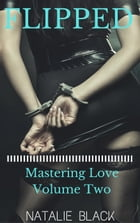 Flipped (Mastering Love – Volume Two): Mastering Love, #2 by Natalie Black