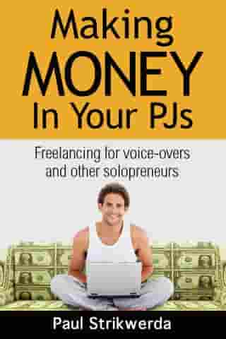 Making Money In Your PJs: Freelancing for Voice-Overs and Other Solopreneurs by Paul Strikwerda
