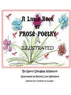 A Little Book of PROSE-POETRY Illustrated: Inspired for Children of all ages! by Garry Kilbourn and Bonnie Woodard