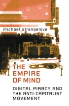 The Empire of Mind: Digital Piracy and the Anti-Capitalist Movement by Michael Strangelove