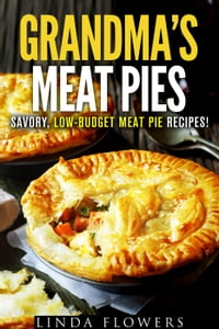 Grandma's Meat Pies: Savory, Low-Budget Meat Pie Recipes!: Everyday Baking