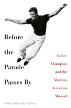 Before the Parade Passes By: Gower Champion and the Glorious American Musical by John Anthony Gilvey