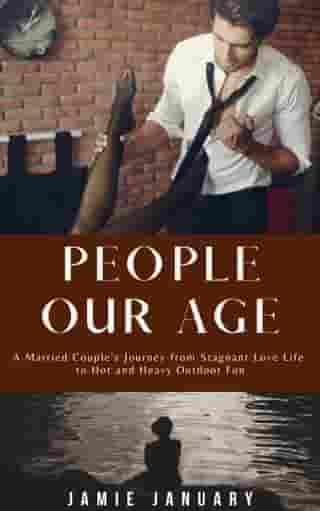 People Our Age: A Married Couple's Journey From Stagnant Love Life to Hot and Heavy Outdoor Fun by Jamie January