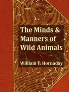 The Minds and Manners of Wild Animals by William T. Hornaday