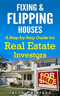 Fixing & Flipping Houses: A Step-by-Step Guide for Real Estate Investors: Fix and Flip