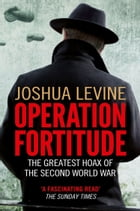 Operation Fortitude: The True Story of the Key Spy Operation of WWII That Saved D-Day by Joshua Levine