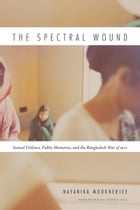 The Spectral Wound: Sexual Violence, Public Memories, and the Bangladesh War of 1971 by Nayanika Mookherjee