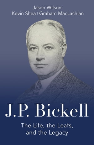 J.P. Bickell: The Life, the Leafs, and the Legacy by Jason Wilson