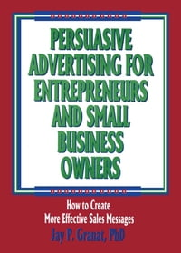 Persuasive Advertising for Entrepreneurs and Small Business Owners: How to Create More Effective…