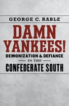 Damn Yankees!: Demonization and Defiance in the Confederate South by George C. Rable