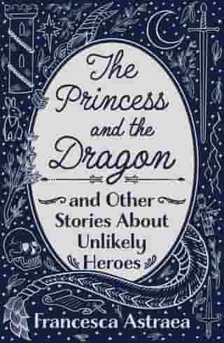 The Princess and the Dragon and Other Stories About Unlikely Heroes by Francesca Astraea