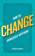 How to Change Absolutely Anything: What the best leaders know, do and say by Prof Damian Hughes
