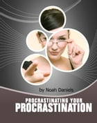 Procrastinating Your Procrastination: Developing The Important 'NOW' Habit And Strategies That Will Help You To Take The First Step Quickl by Noah Daniels