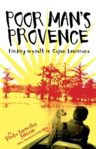 Poor Mans Provence: Finding Myself in Cajun Louisiana by Rheta Grimsley Johnson