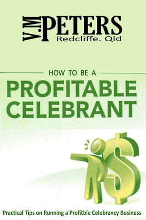 How to be a Profitable Celebrant: Practical Tips on Running a Profitable Celebrancy Business by Vlady Peters
