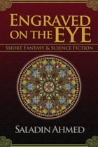 Engraved on the Eye: Fantastical Short Stories by Saladin Ahmed